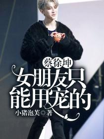 蔡徐坤:女朋友只能用宠的