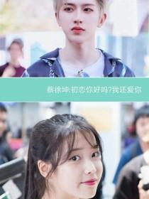 蔡徐坤:初恋你好吗?我还爱你