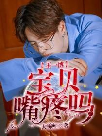王一博:宝贝嘴疼吗?